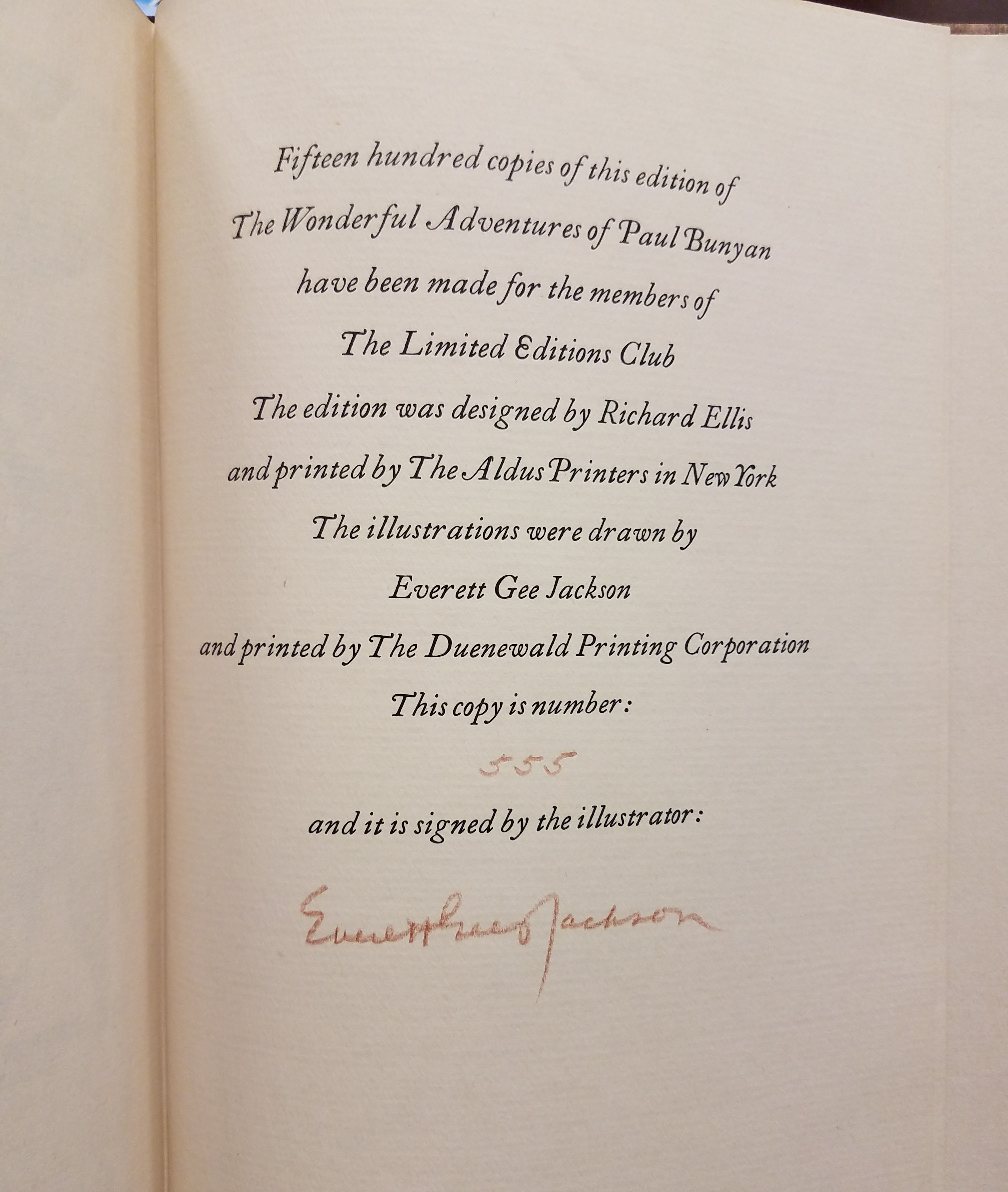 Signature page. Text reads: Fifteen hundred copies of this edition of The Wonderful Adventures of Paul Bunyan have been made for the members of The Limited Editions Club. The edition was designed by Richard Ellis and printed by The Aldus Printer in New York. The illustrations were drawn by Everett Gee Jackson and printed by The Dunewald Printing Corporation. This copy is number: 555 and is signed by the illustrator.